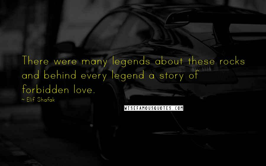 Elif Shafak quotes: There were many legends about these rocks and behind every legend a story of forbidden love.