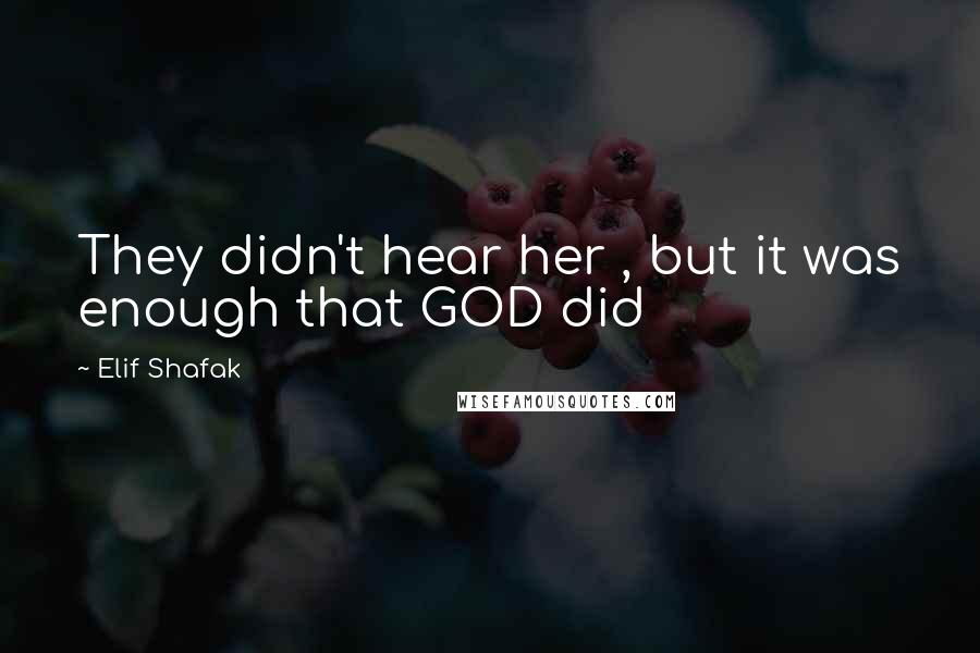 Elif Shafak quotes: They didn't hear her , but it was enough that GOD did