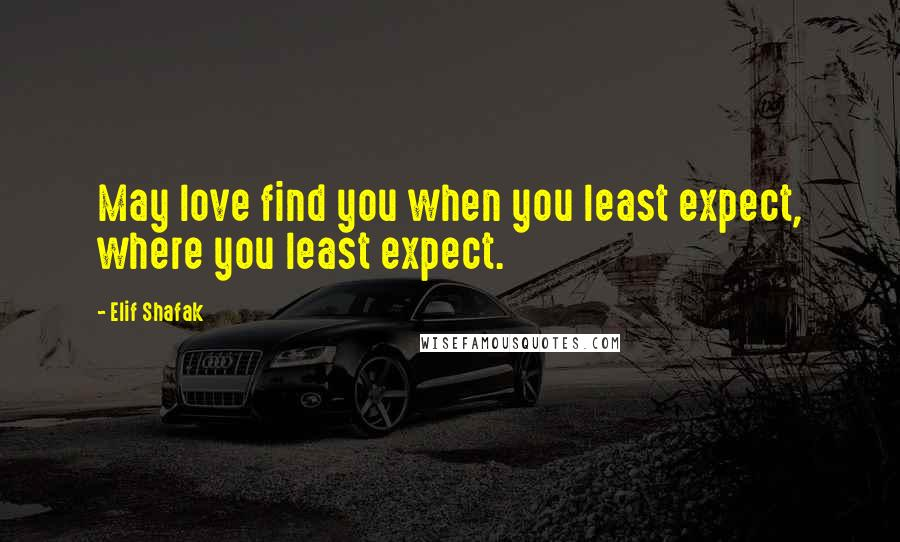 Elif Shafak quotes: May love find you when you least expect, where you least expect.