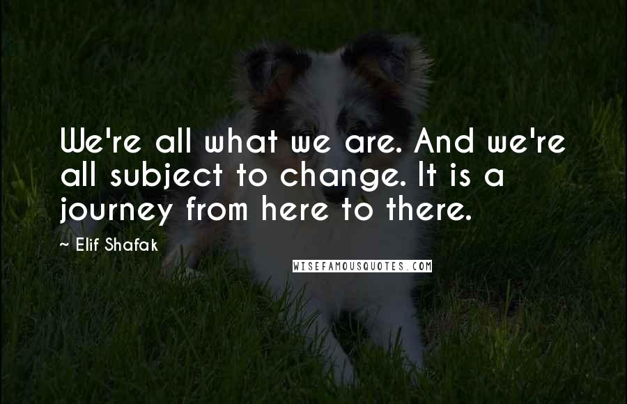 Elif Shafak quotes: We're all what we are. And we're all subject to change. It is a journey from here to there.
