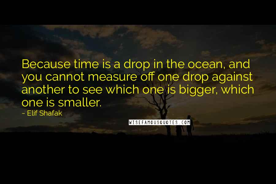 Elif Shafak quotes: Because time is a drop in the ocean, and you cannot measure off one drop against another to see which one is bigger, which one is smaller.