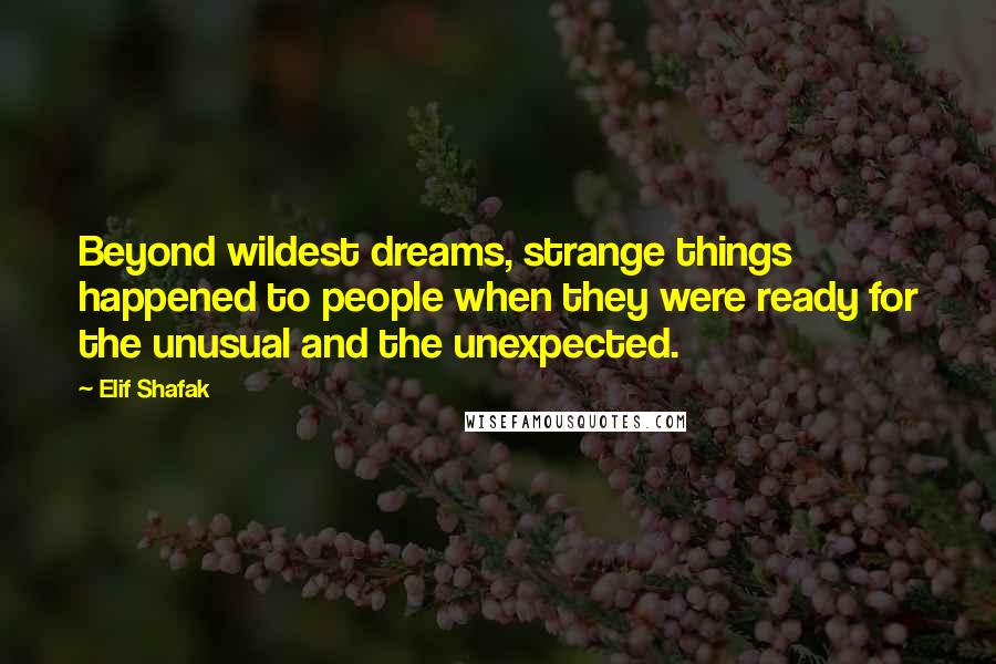 Elif Shafak quotes: Beyond wildest dreams, strange things happened to people when they were ready for the unusual and the unexpected.
