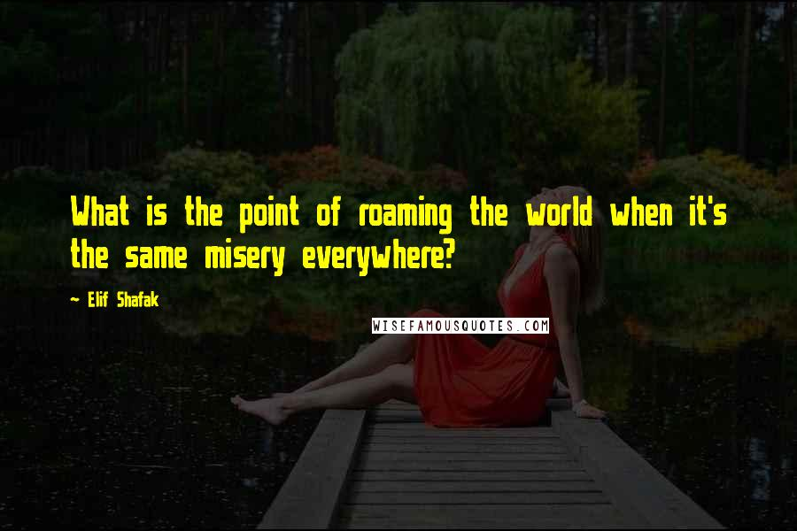 Elif Shafak quotes: What is the point of roaming the world when it's the same misery everywhere?