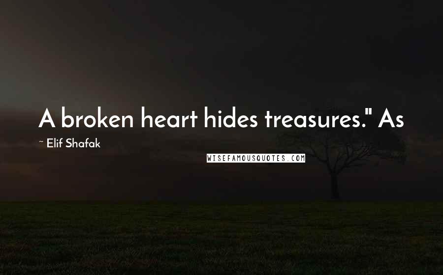"""Elif Shafak quotes: A broken heart hides treasures."""" As"""