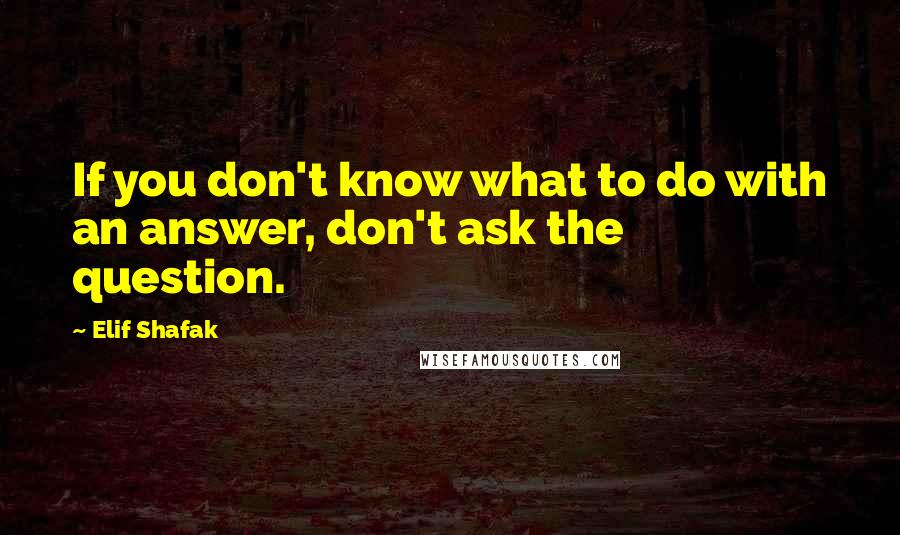 Elif Shafak quotes: If you don't know what to do with an answer, don't ask the question.
