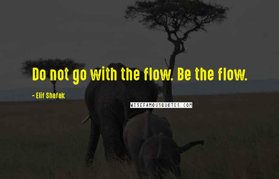 Elif Shafak quotes: Do not go with the flow. Be the flow.