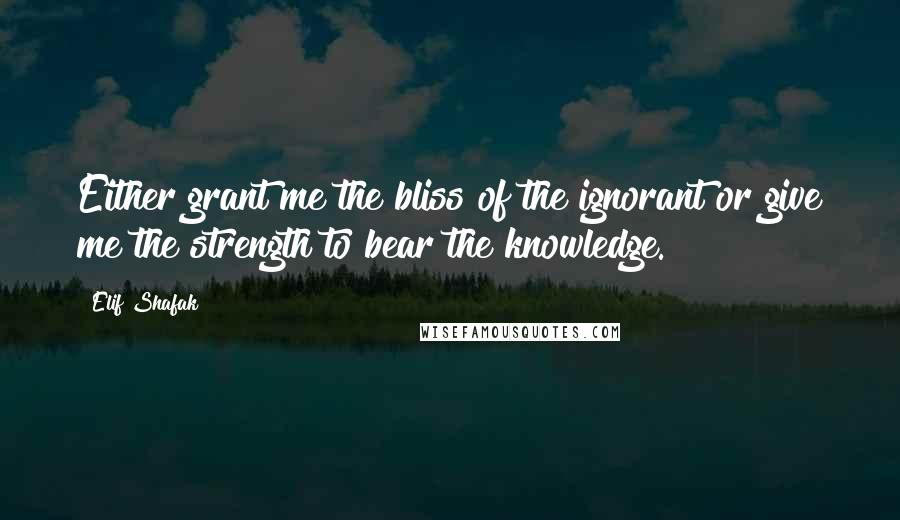 Elif Shafak quotes: Either grant me the bliss of the ignorant or give me the strength to bear the knowledge.