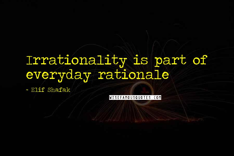 Elif Shafak quotes: Irrationality is part of everyday rationale
