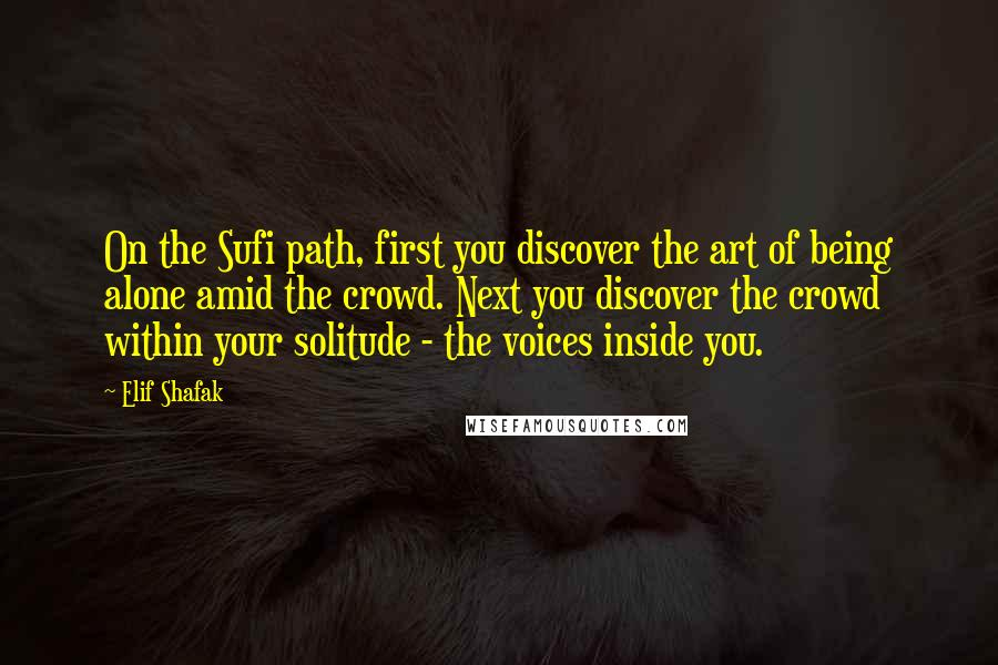 Elif Shafak quotes: On the Sufi path, first you discover the art of being alone amid the crowd. Next you discover the crowd within your solitude - the voices inside you.