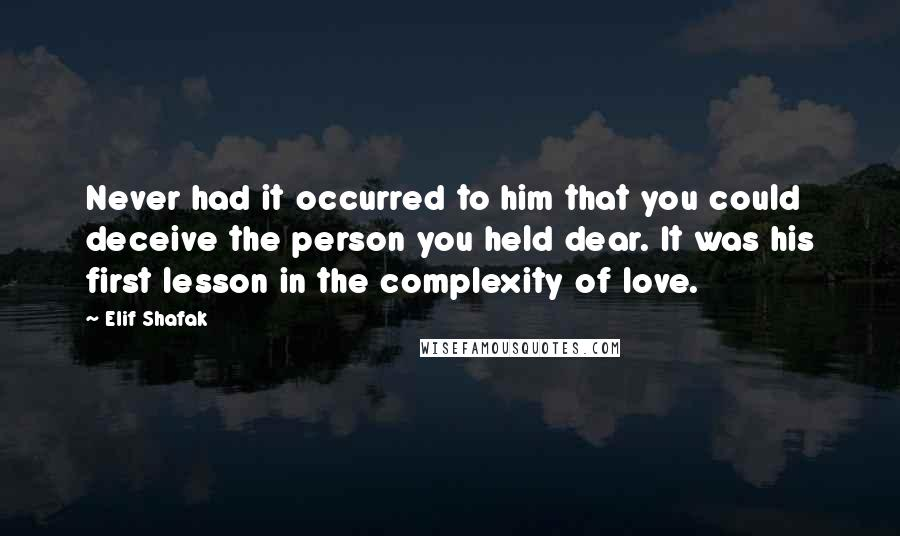 Elif Shafak quotes: Never had it occurred to him that you could deceive the person you held dear. It was his first lesson in the complexity of love.