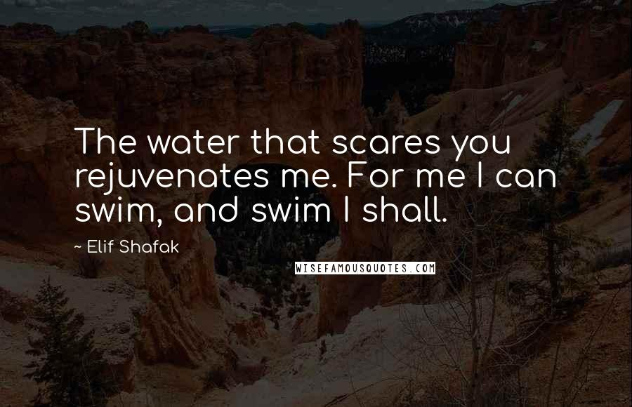 Elif Shafak quotes: The water that scares you rejuvenates me. For me I can swim, and swim I shall.