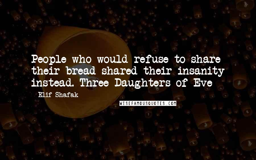 Elif Shafak quotes: People who would refuse to share their bread shared their insanity instead.-Three Daughters of Eve