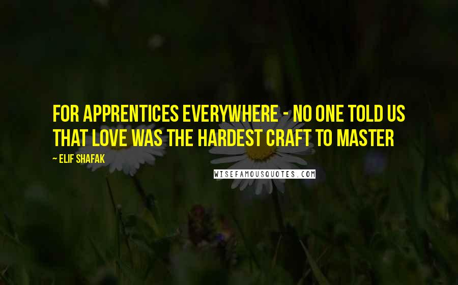 Elif Shafak quotes: For apprentices everywhere - no one told us that love was the hardest craft to master