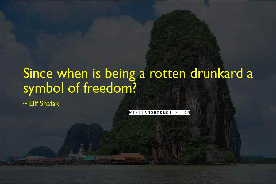 Elif Shafak quotes: Since when is being a rotten drunkard a symbol of freedom?