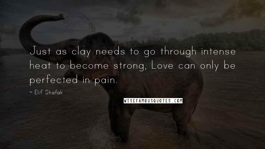 Elif Shafak quotes: Just as clay needs to go through intense heat to become strong, Love can only be perfected in pain.