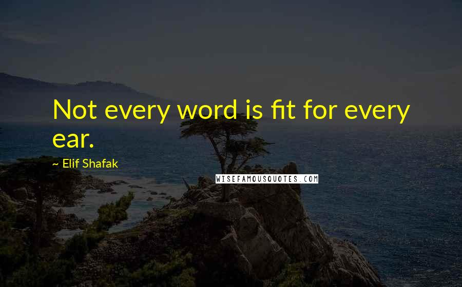 Elif Shafak quotes: Not every word is fit for every ear.