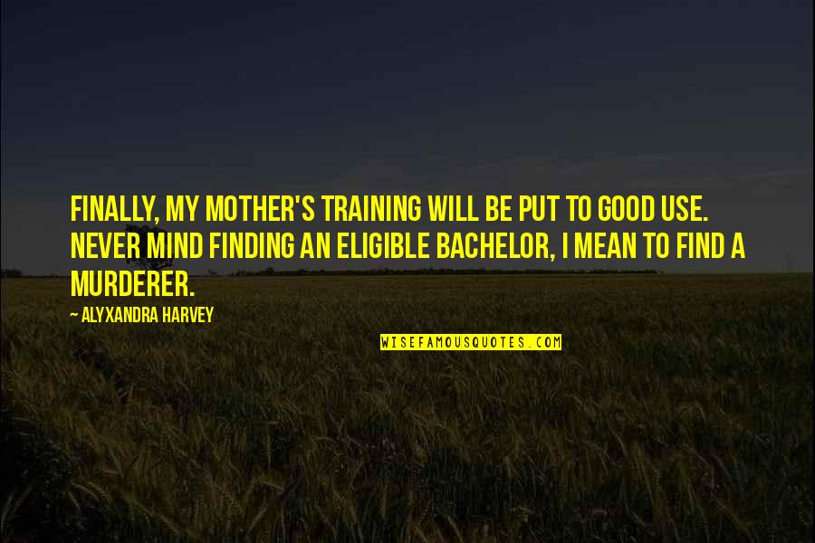 Eligible Quotes By Alyxandra Harvey: Finally, my mother's training will be put to