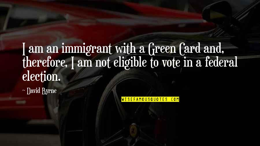 Eligible Quotes By David Byrne: I am an immigrant with a Green Card