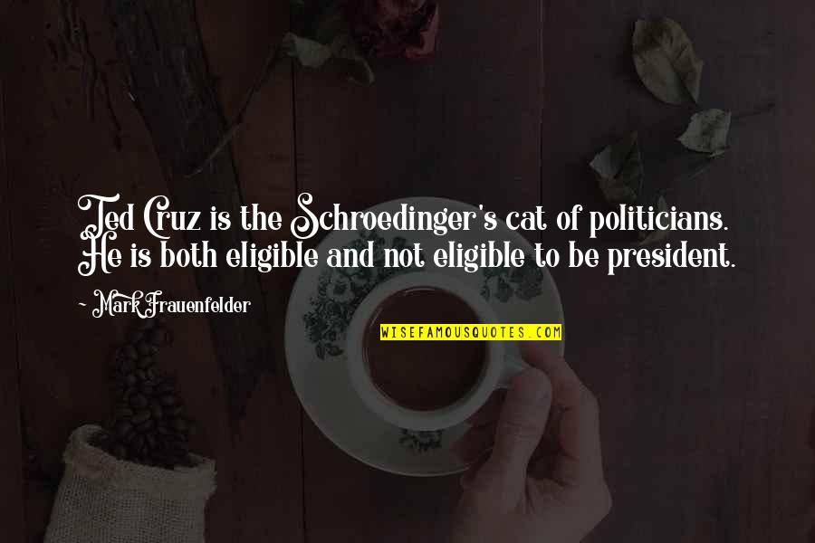 Eligible Quotes By Mark Frauenfelder: Ted Cruz is the Schroedinger's cat of politicians.