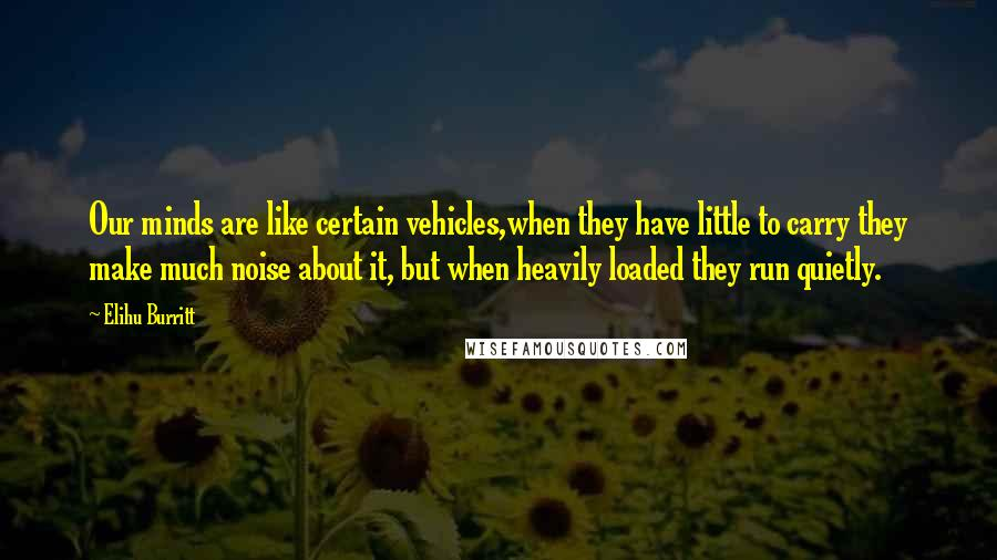 Elihu Burritt quotes: Our minds are like certain vehicles,when they have little to carry they make much noise about it, but when heavily loaded they run quietly.