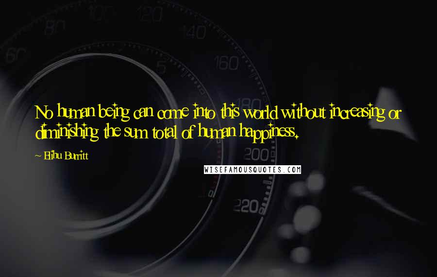Elihu Burritt quotes: No human being can come into this world without increasing or diminishing the sum total of human happiness.