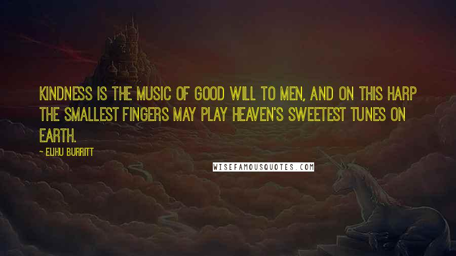Elihu Burritt quotes: Kindness is the music of Good Will to men, and on this harp the smallest fingers may play heaven's sweetest tunes on earth.