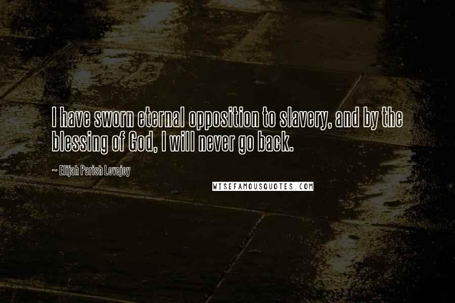 Elijah Parish Lovejoy quotes: I have sworn eternal opposition to slavery, and by the blessing of God, I will never go back.
