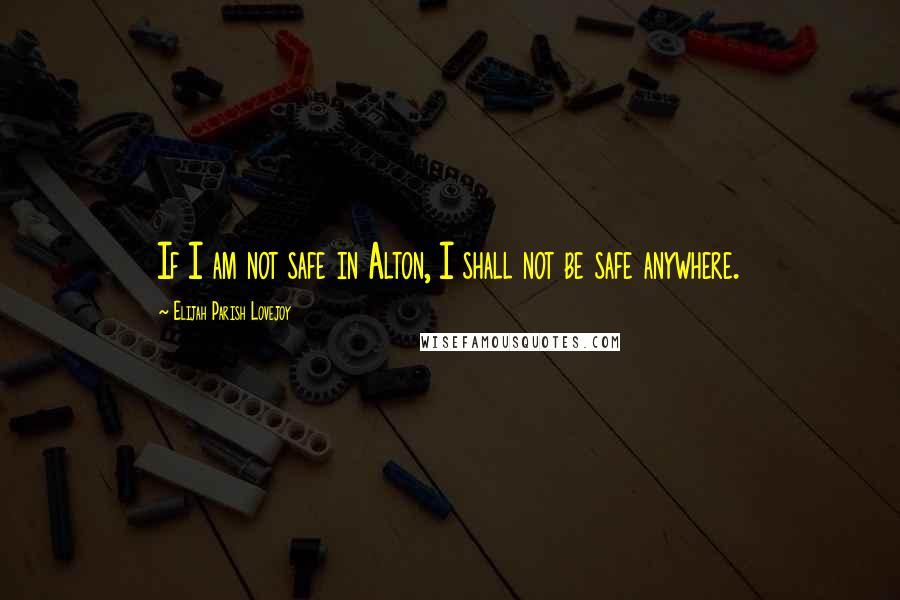 Elijah Parish Lovejoy quotes: If I am not safe in Alton, I shall not be safe anywhere.