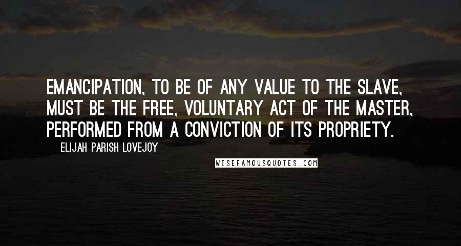 Elijah Parish Lovejoy quotes: Emancipation, to be of any value to the slave, must be the free, voluntary act of the master, performed from a conviction of its propriety.