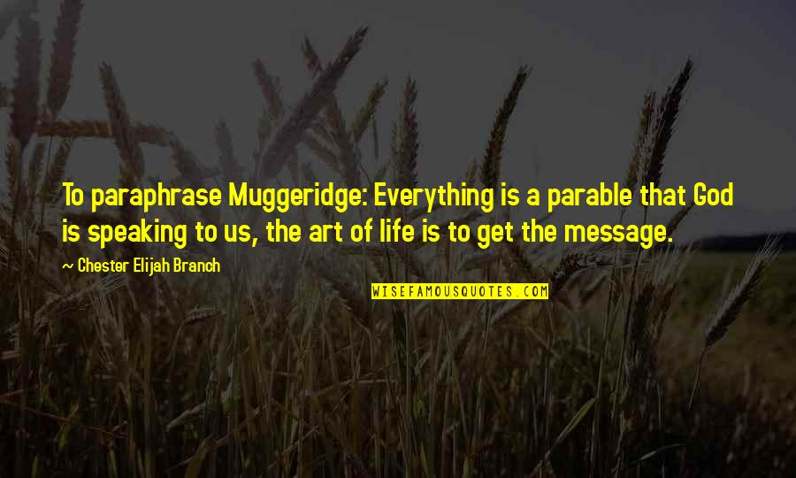 Elijah Quotes By Chester Elijah Branch: To paraphrase Muggeridge: Everything is a parable that