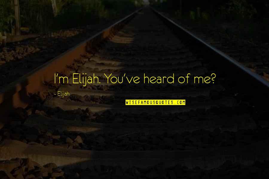 Elijah Quotes By Elijah: I'm Elijah. You've heard of me?