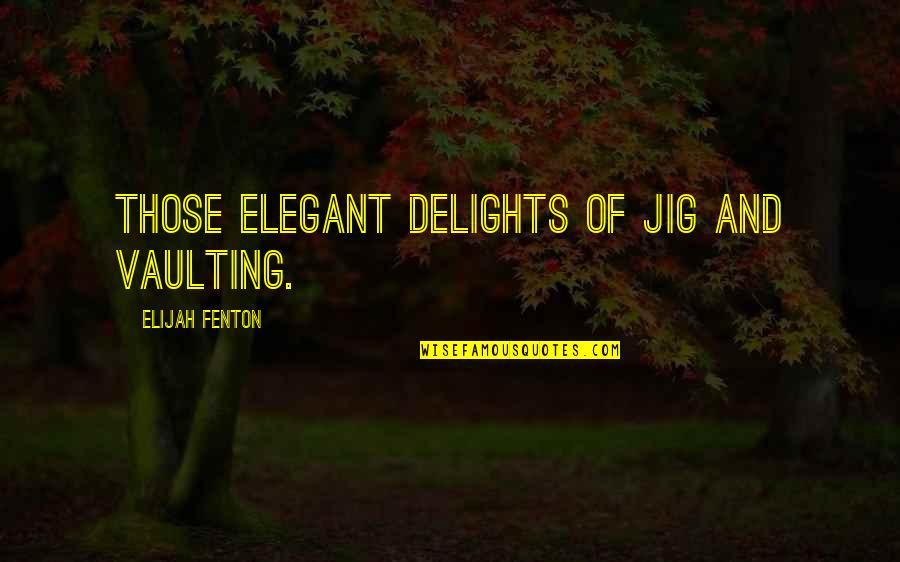 Elijah Quotes By Elijah Fenton: Those elegant delights of jig and vaulting.