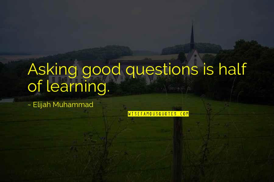 Elijah Quotes By Elijah Muhammad: Asking good questions is half of learning.