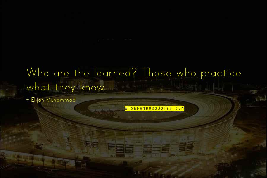 Elijah Quotes By Elijah Muhammad: Who are the learned? Those who practice what