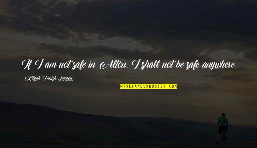 Elijah Quotes By Elijah Parish Lovejoy: If I am not safe in Alton, I