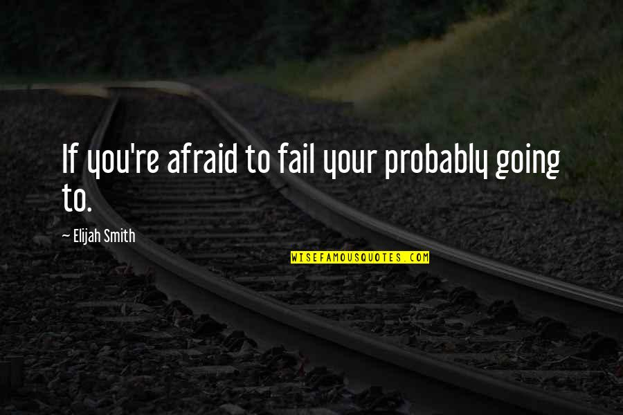 Elijah Quotes By Elijah Smith: If you're afraid to fail your probably going