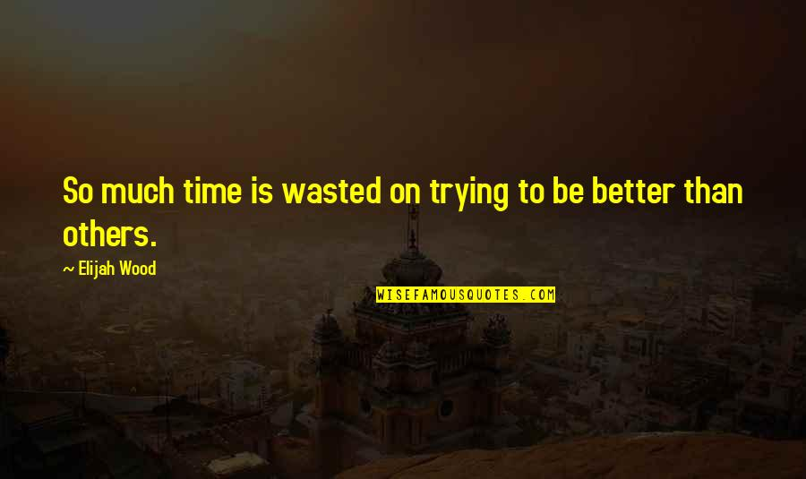 Elijah Quotes By Elijah Wood: So much time is wasted on trying to