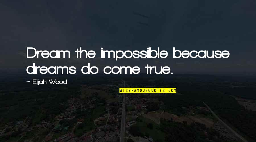 Elijah Quotes By Elijah Wood: Dream the impossible because dreams do come true.