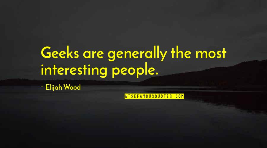 Elijah Quotes By Elijah Wood: Geeks are generally the most interesting people.