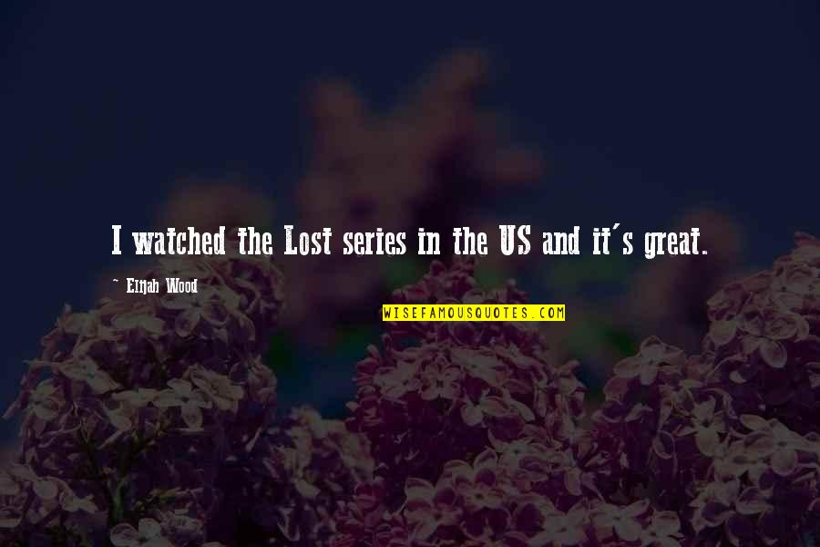 Elijah Quotes By Elijah Wood: I watched the Lost series in the US