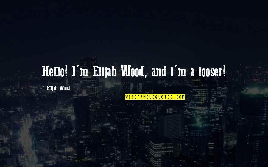 Elijah Quotes By Elijah Wood: Hello! I'm Elijah Wood, and i'm a looser!