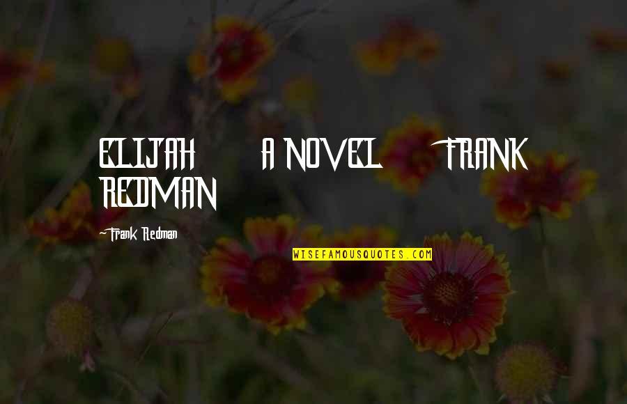 Elijah Quotes By Frank Redman: ELIJAH A NOVEL FRANK REDMAN