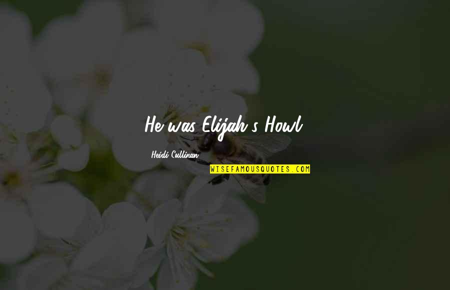 Elijah Quotes By Heidi Cullinan: He was Elijah's Howl.