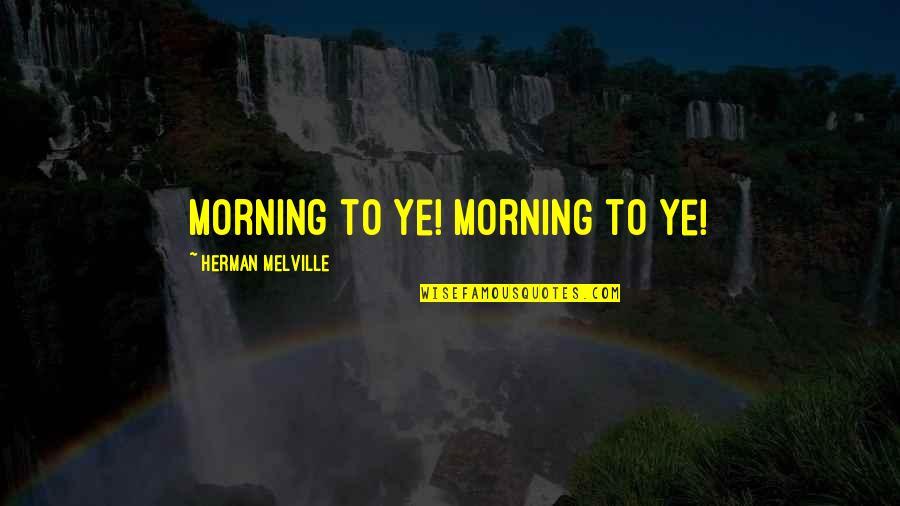 Elijah Quotes By Herman Melville: Morning to ye! Morning to ye!