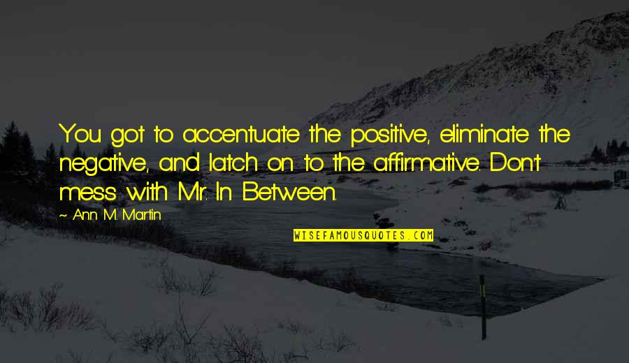 Eliminate The Negative Quotes By Ann M. Martin: You got to accentuate the positive, eliminate the