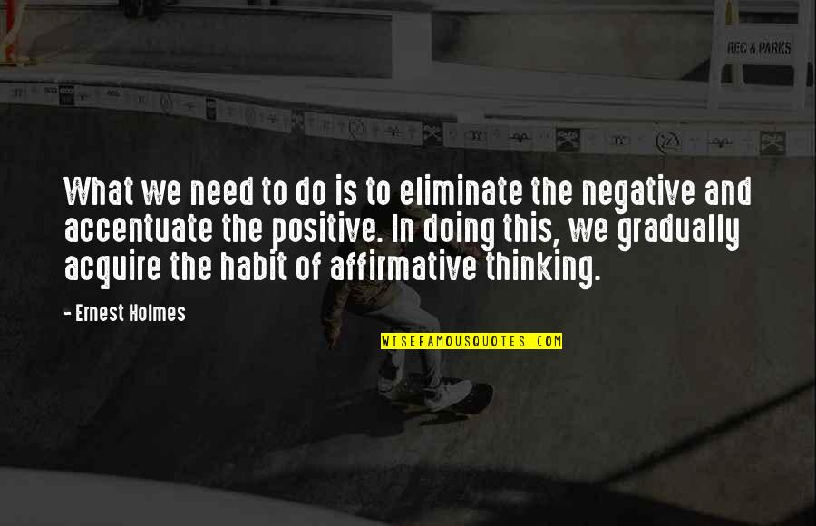 Eliminate The Negative Quotes By Ernest Holmes: What we need to do is to eliminate