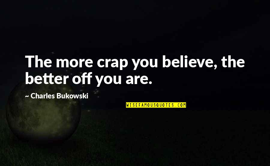 Eliminative Quotes By Charles Bukowski: The more crap you believe, the better off