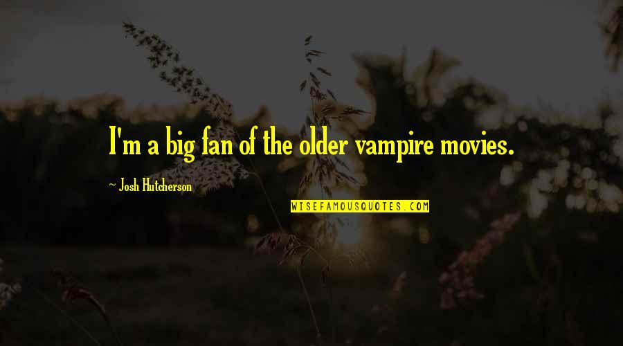 Eliminative Quotes By Josh Hutcherson: I'm a big fan of the older vampire