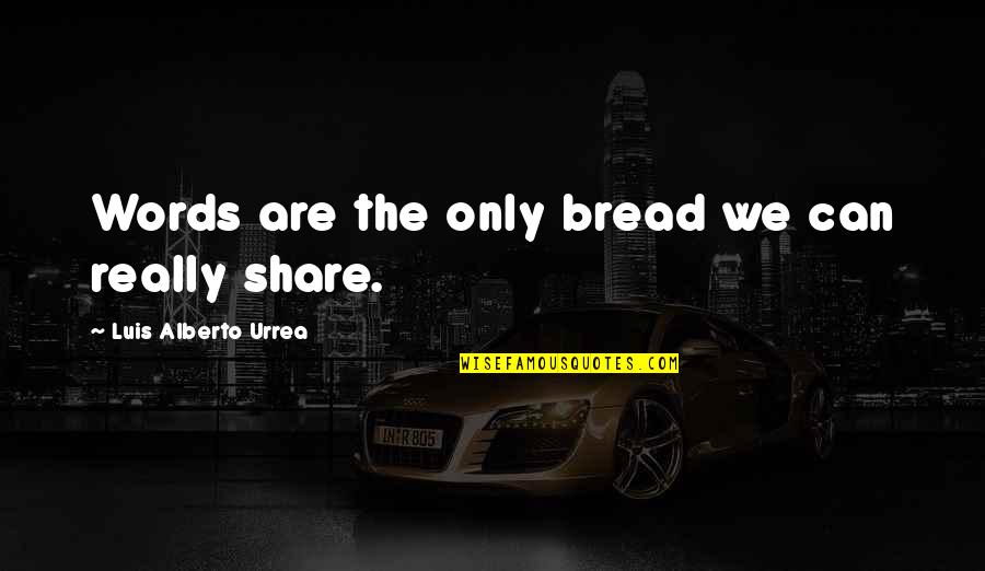 Eliminative Quotes By Luis Alberto Urrea: Words are the only bread we can really