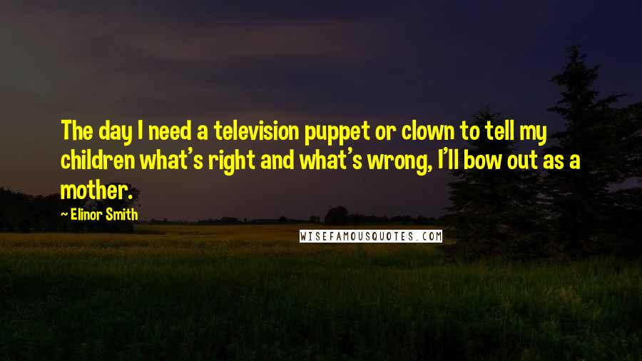 Elinor Smith quotes: The day I need a television puppet or clown to tell my children what's right and what's wrong, I'll bow out as a mother.
